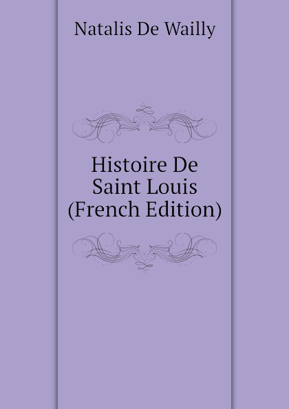 Natalis De Wailly Histoire De Saint Louis (French Edition)
