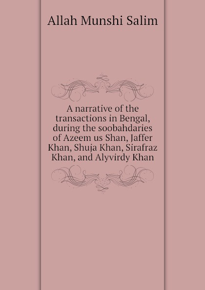 Allah Munshi Salim A narrative of the transactions in Bengal, during the soobahdaries of Azeem us Shan, Jaffer Khan, Shuja Khan, Sirafraz Khan, and Alyvirdy Khan sadiqullah khan orchard of raining petals