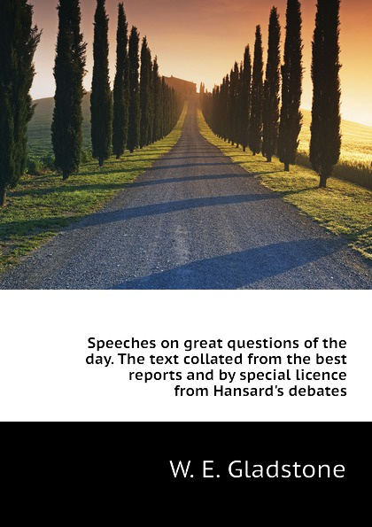 W. E. Gladstone Speeches on great questions of the day. The text collated from the best reports and by special licence from Hansards debates