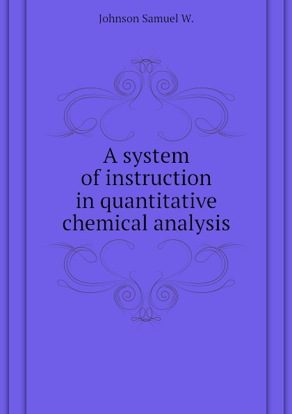 Johnson Samuel W. A system of instruction in quantitative chemical analysis jerald pinto e quantitative investment analysis workbook
