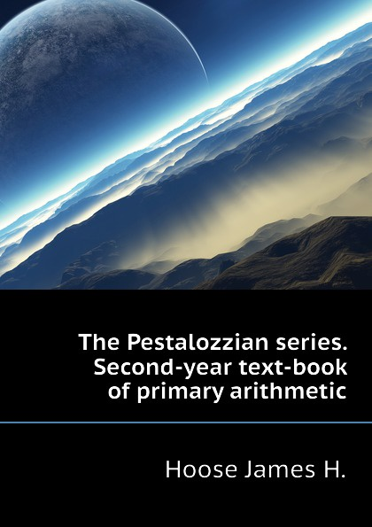Hoose James H. The Pestalozzian series. Second-year text-book of primary arithmetic