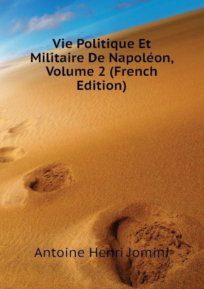 Jomini Antoine Henri Vie Politique Et Militaire De Napoleon, Volume 2 (French Edition)