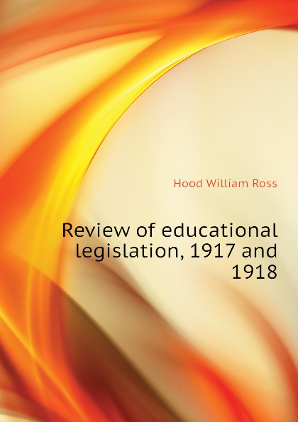 Hood William Ross Review of educational legislation, 1917 and 1918