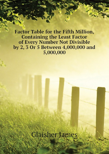 Glaisher James Factor Table for the Fifth Million, Containing the Least Factor of Every Number Not Divisible by 2, 3 Or 5 Between 4,000,000 and 5,000,000