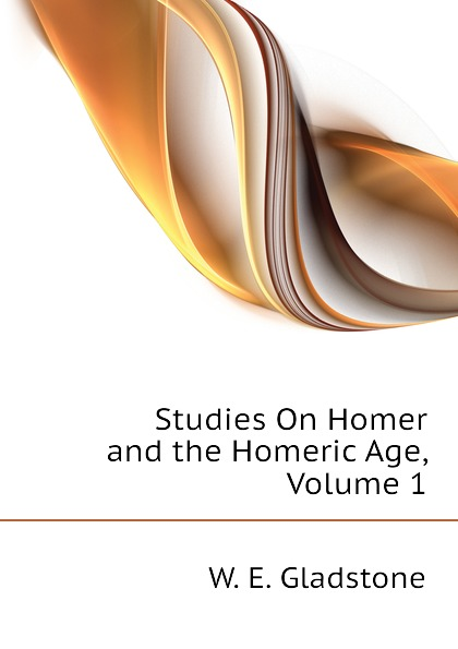 W. E. Gladstone Studies On Homer and the Homeric Age, Volume 1 gladstone william ewart studies on homer and the homeric age vol 3 of 3