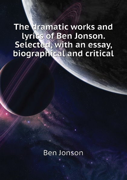 Ben Jonson The dramatic works and lyrics of Ben Jonson. Selected, with an essay, biographical and critical jonson