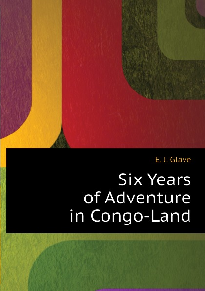 E. J. Glave Six Years of Adventure in Congo-Land six years