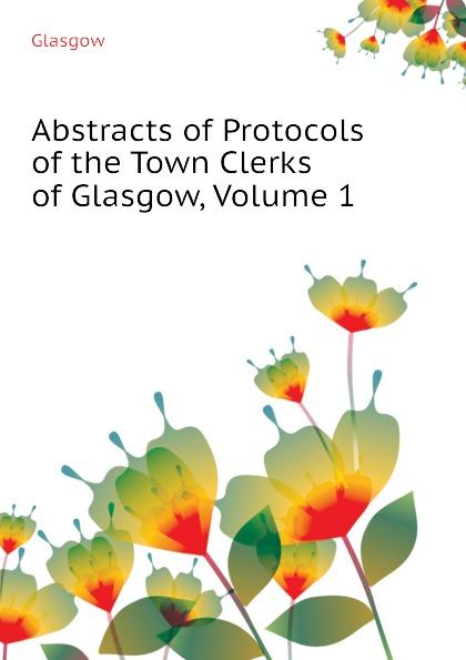 Abstracts of Protocols of the Town Clerks of Glasgow, Volume 1 Эта книга — репринт оригинального...