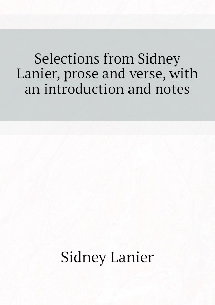 Sidney Lanier Selections from Sidney Lanier, prose and verse, with an introduction and notes pamela lanier marie lanier marketing essentials for independent lodgings
