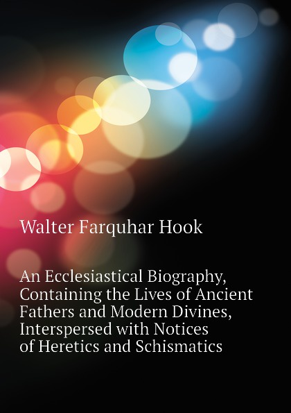 Hook Walter Farquhar An Ecclesiastical Biography, Containing the Lives of Ancient Fathers and Modern Divines, Interspersed with Notices of Heretics and Schismatics