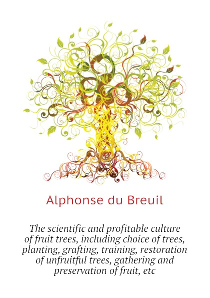 Alphonse du Breuil The scientific and profitable culture of fruit trees, including choice of trees, planting, grafting, training, restoration of unfruitful trees, gathering and preservation of fruit, etc kate outdoor forest fotografico photo painted backdrops broken wooden chair autumn photography background with fruit trees