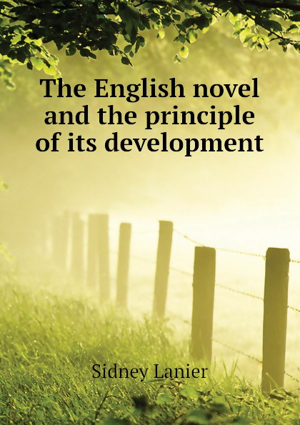 Sidney Lanier The English novel and the principle of its development sidney lanier shakespeare and his forerunners studies in elizabethan poetry and its development from early english