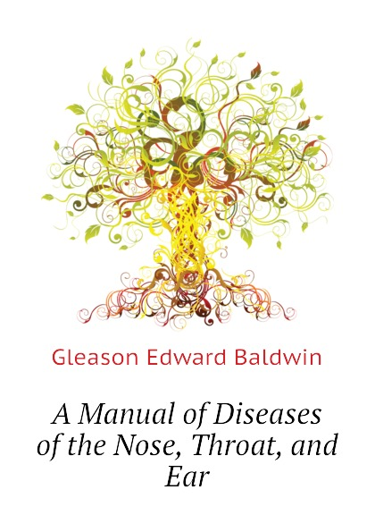 Gleason Edward Baldwin A Manual of Diseases of the Nose, Throat, and Ear ray clarke lecture notes diseases of the ear nose and throat