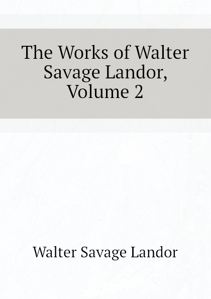 Walter Savage Landor The Works of Walter Savage Landor, Volume 2 walter savage landor charles james fox a commentary on his life and character