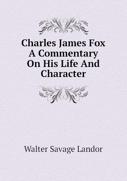 Walter Savage Landor Charles James Fox A Commentary On His Life And Character walter savage landor charles james fox a commentary on his life and character