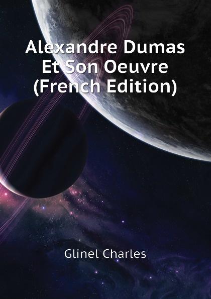 Glinel Charles Alexandre Dumas Et Son Oeuvre (French Edition) henri blaze mes etudes et mes souvenirs alexandre dumas sa vie son temps son oeuvre french edition