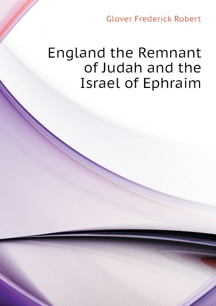 Glover Frederick Robert England the Remnant of Judah and the Israel of Ephraim frederick robert augustus glover england the remnant of judah and the israel of ephraim the two families under one head a hebrew episode in british history