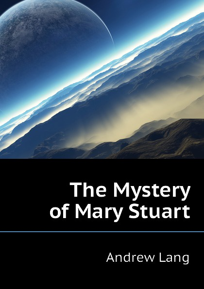 Andrew Lang The Mystery of Mary Stuart lang andrew the clyde mystery