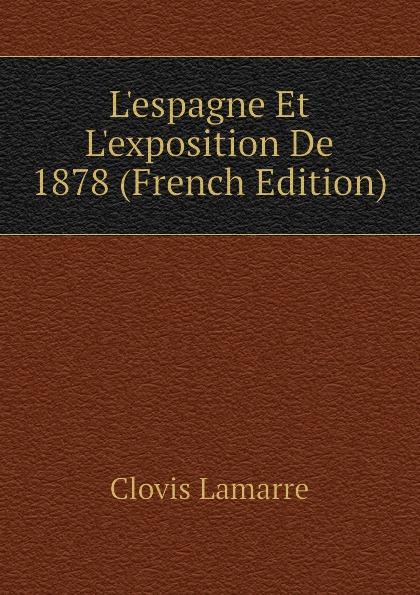 Lamarre Clovis Lespagne Et Lexposition De 1878 (French Edition) clovis lamarre l italie et l exposition de 1878 classic reprint