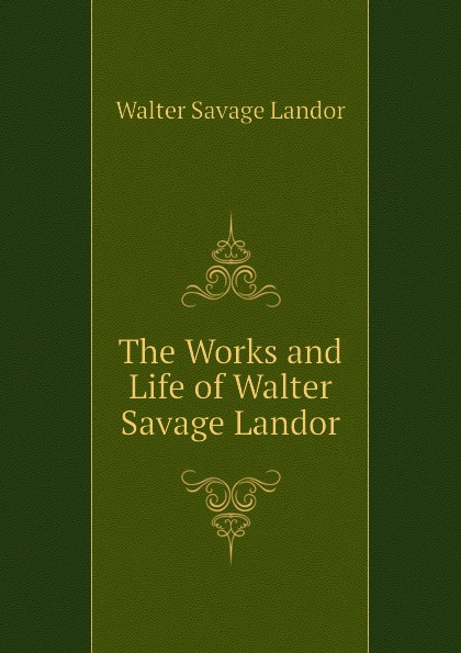 Walter Savage Landor The Works and Life of Walter Savage Landor walter savage landor selections from the imaginary conversations of walter savage landor