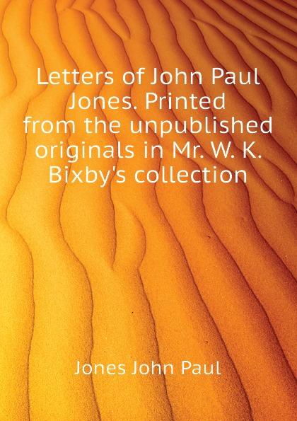 цена на Jones John Paul Letters of John Paul Jones. Printed from the unpublished originals in Mr. W. K. Bixbys collection
