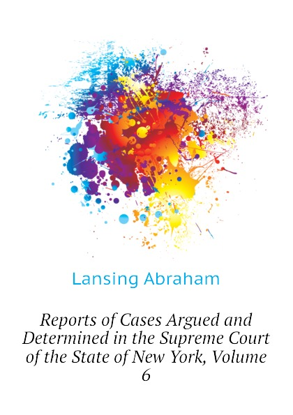 Lansing Abraham Reports of Cases Argued and Determined in the Supreme Court of the State of New York, Volume 6