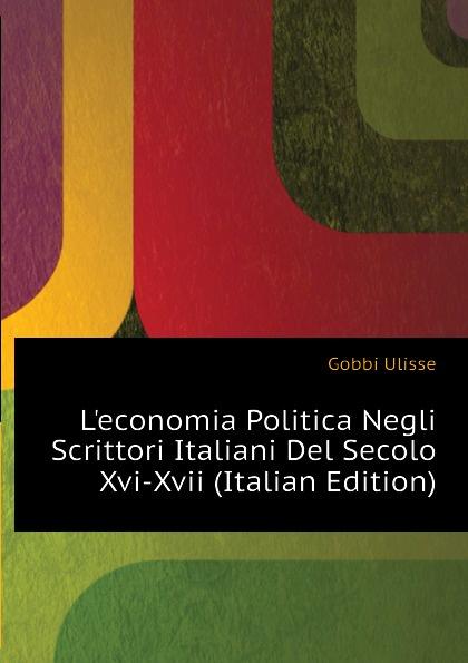 Leconomia Politica Negli Scrittori Italiani Del Secolo Xvi-Xvii (Italian Edition) Эта книга — репринт оригинального...