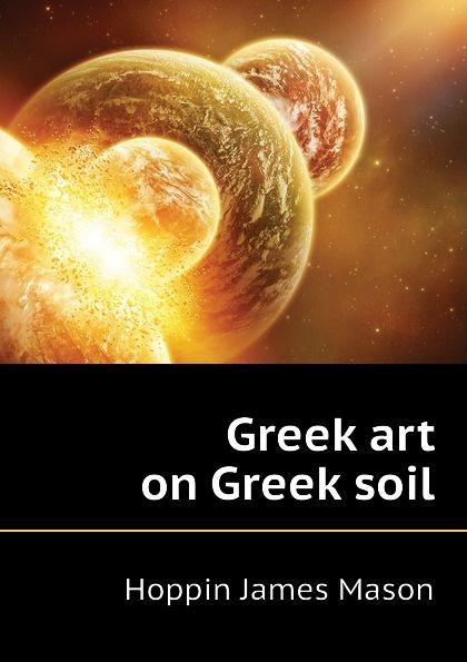 Фото - Hoppin James Mason Greek art on Greek soil james mason hoppin greek art on greek soil