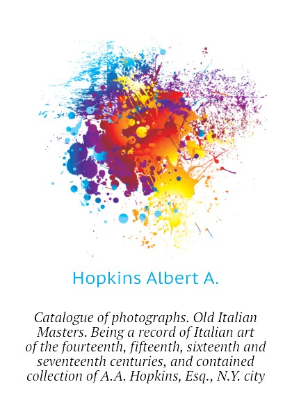 Hopkins Albert A. Catalogue of photographs. Old Italian Masters. Being a record of Italian art of the fourteenth, fifteenth, sixteenth and seventeenth centuries, and contained collection of A.A. Hopkins, Esq., N.Y. city