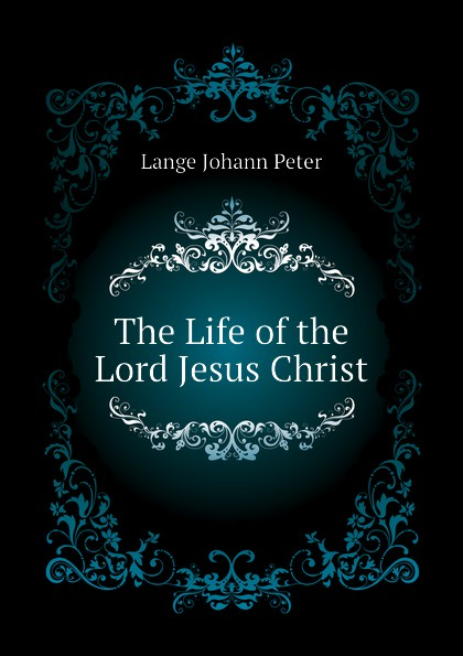 Lange Johann Peter The Life of the Lord Jesus Christ