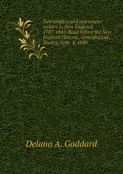 Delano A. Goddard Newspapers and newspaper writers in New England, 1787-1815. Read before the New England Historic, Genealogical Society, Febr. 4, 1880 goddard harold clarke studies in new england transcendentalism