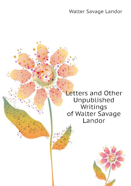 Walter Savage Landor Letters and Other Unpublished Writings of Walter Savage Landor walter savage landor charles james fox a commentary on his life and character