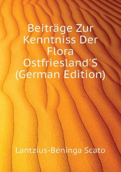 Lantzius-Béninga Scato Beitrage Zur Kenntniss Der Flora OstfrieslandS (German Edition) carl gegenbaur beitrage zur naheren kenntniss der schwimm polypen siphonophoren german edition