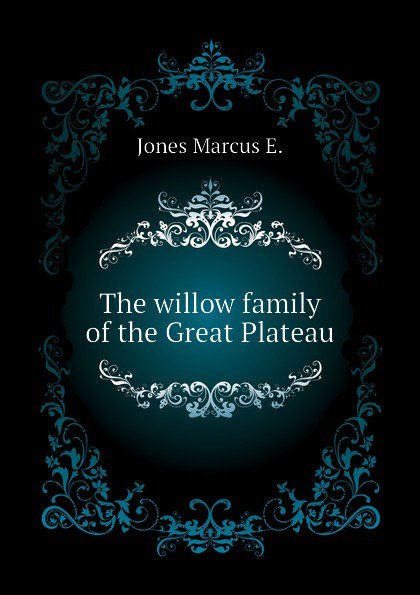 Jones Marcus E. The willow family of the Great Plateau