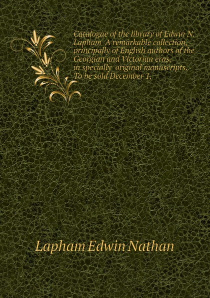 Lapham Edwin Nathan Catalogue of the library of Edwin N. Lapham A remarkable collection, principally of English authors of the Georgian and Victorian eras, in specially original manuscripts. To be sold December 1, все цены