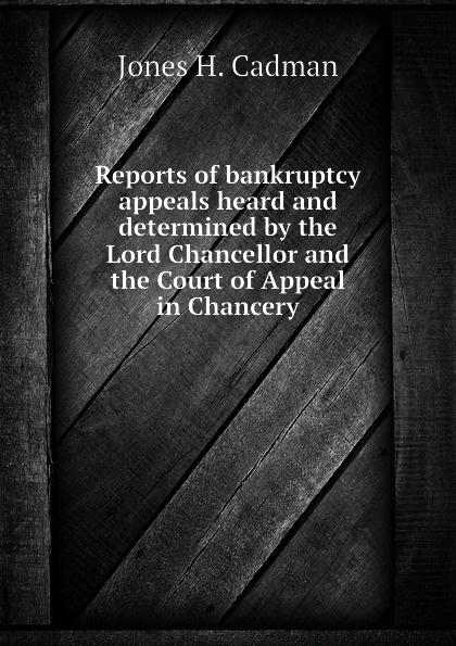 Jones H. Cadman Reports of bankruptcy appeals heard and determined by the Lord Chancellor and the Court of Appeal in Chancery