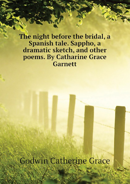 Godwin Catherine Grace The night before the bridal, a Spanish tale. Sappho, a dramatic sketch, and other poems. By Catharine Grace Garnett grace before meals
