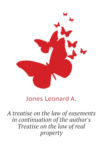 Jones Leonard A. A treatise on the law of easements in continuation of the authors Treatise on the law of real property w jones a treatise on the art of music