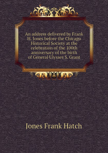 Jones Frank Hatch An address delivered by Frank H. Jones before the Chicago Historical Society at the celebration of the 100th anniversary of the birth of General Ulysses S. Grant historical address delivered in trinity church new york on wednesday afternoon october 26 1921 at the celebration of the 150th anniversary of the royal charter of the society by edward w sheldon its president