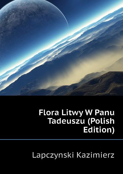 Lapczynski Kazimierz Flora Litwy W Panu Tadeuszu (Polish Edition) antoni edward odyniec panu a panu