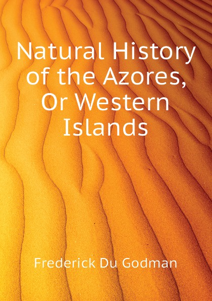 Frederick Du Godman Natural History of the Azores, Or Western Islands цена
