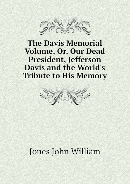 Jones John William The Davis Memorial Volume, Or, Our Dead President, Jefferson Davis and the Worlds Tribute to His Memory недорого