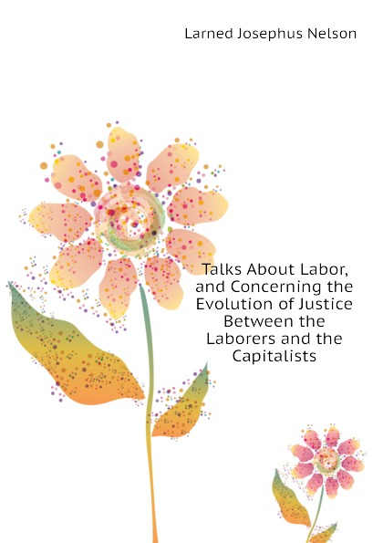 Larned Josephus Nelson Talks About Labor, and Concerning the Evolution of Justice Between the Laborers and the Capitalists