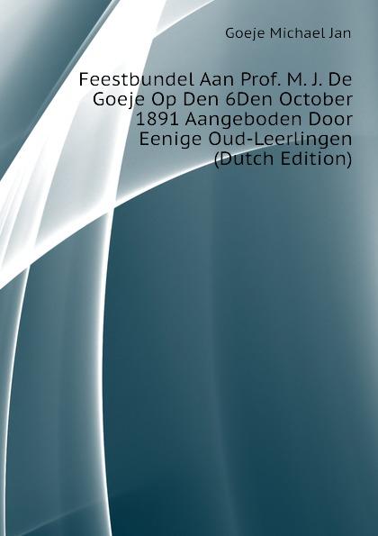 Goeje Michael Jan Feestbundel Aan Prof. M. J. De Goeje Op Den 6Den October 1891 Aangeboden Door Eenige Oud-Leerlingen (Dutch Edition) eoa 991 pdw