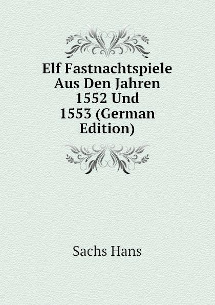 Sachs Hans Elf Fastnachtspiele Aus Den Jahren 1552 Und 1553 (German Edition) hans sachs fastnachtspiele