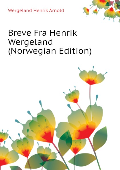 Wergeland Henrik Arnold Breve Fra Henrik Wergeland (Norwegian Edition) jæger henrik bernhard en gammel kjaerlighedshistorie norwegian edition