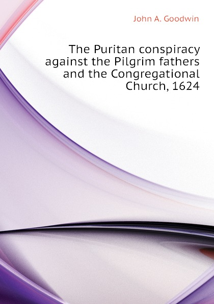 John A. Goodwin The Puritan conspiracy against the Pilgrim fathers and the Congregational Church, 1624