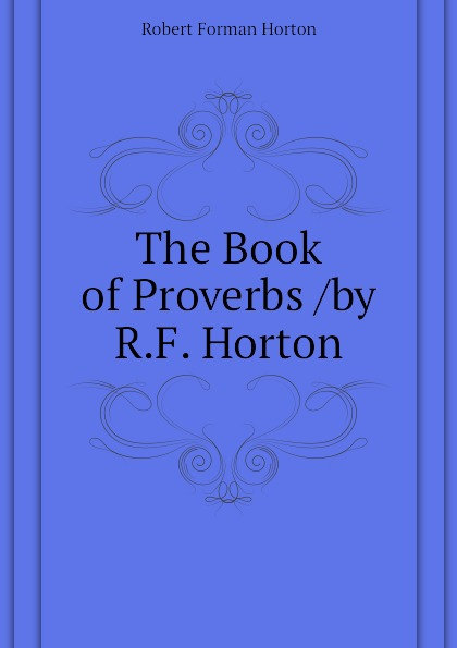 Robert F. Horton The Book of Proverbs /by R.F. Horton ivor horton ivor horton s beginning visual c 2013