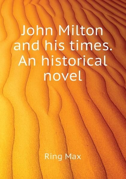 Ring Max John Milton and his times. An historical novel