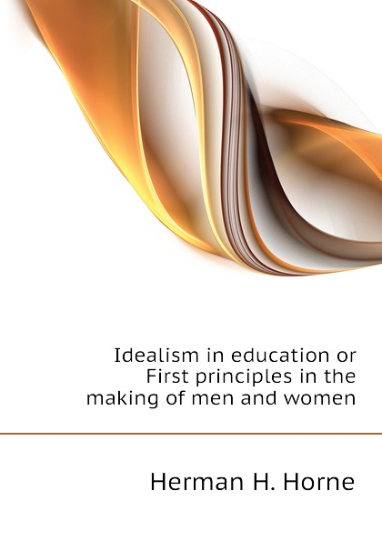 Horne Herman Harrell Idealism in education or First principles in the making of men and women